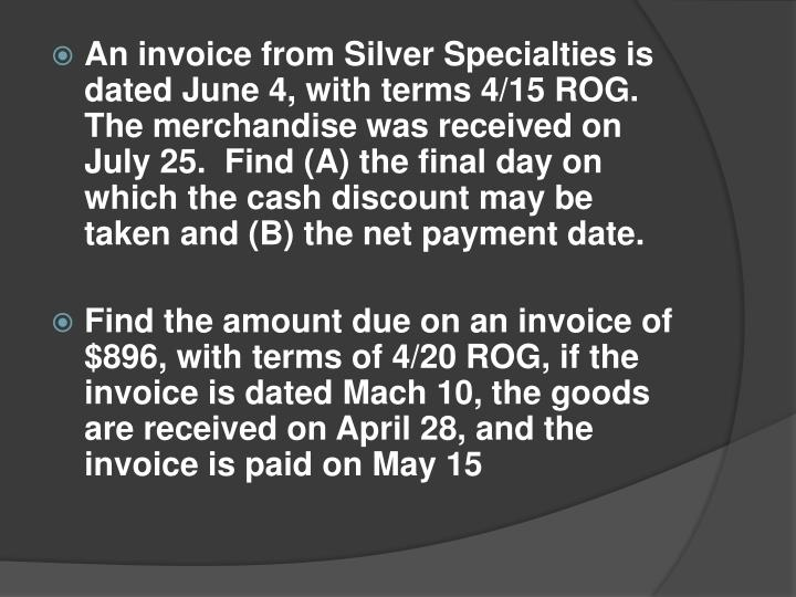 An invoice from Silver Specialties is dated June 4, with terms 4/15 ROG.  The merchandise was received on July 25.  Find (A) the final day on which the cash discount may be taken and (B) the net payment date.