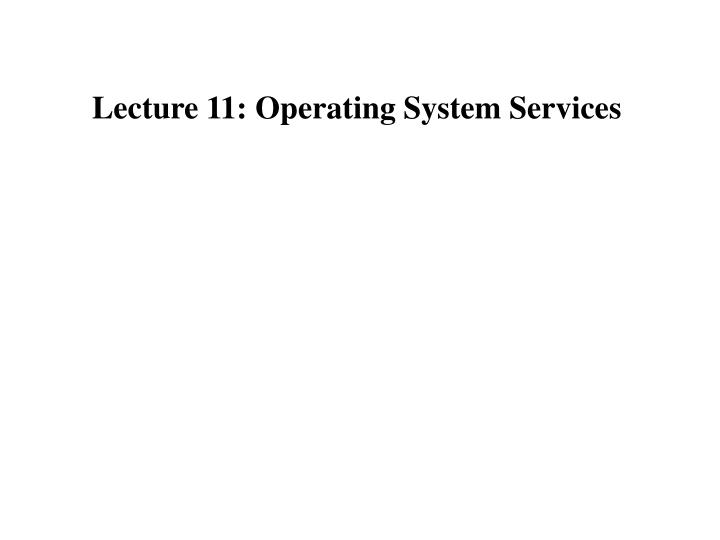 Lecture 11: Operating System Services