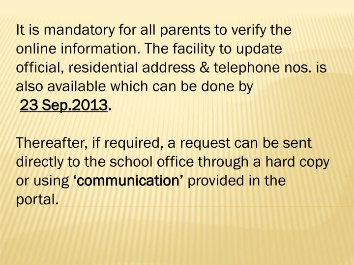 It is mandatory for all parents to verify the online information. The facility to update official, residential address & telephone nos. is also available which can be done