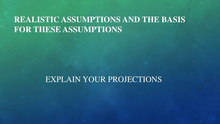 Realistic Assumptions and the Basis for these Assumptions