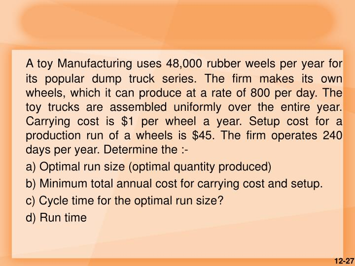 A toy Manufacturing uses 48,000 rubber weels per year for its popular dump truck series. The firm makes its own wheels, which it can produce at a rate of 800 per day. The toy trucks are assembled uniformly over the entire year. Carrying cost is $1 per wheel a year. Setup cost for a production run of a wheels is $45. The firm operates 240 days per year. Determine the :-