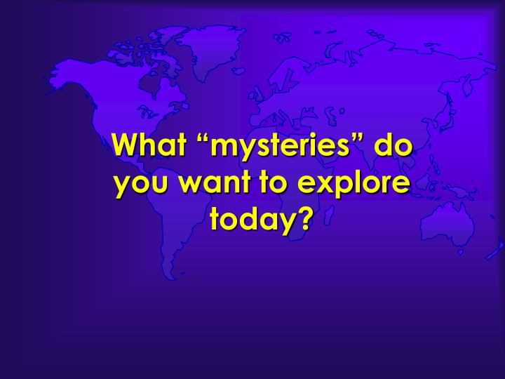 What mysteries do you want to explore today