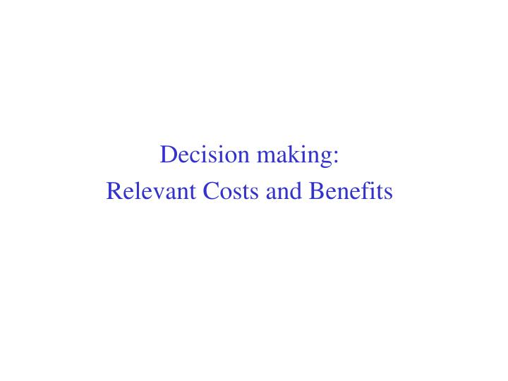 relevant costs and decision making Decision made a relevant cost is for a particular decision and will change if an alternative course of action is relevant to decision making the apportioned cost.