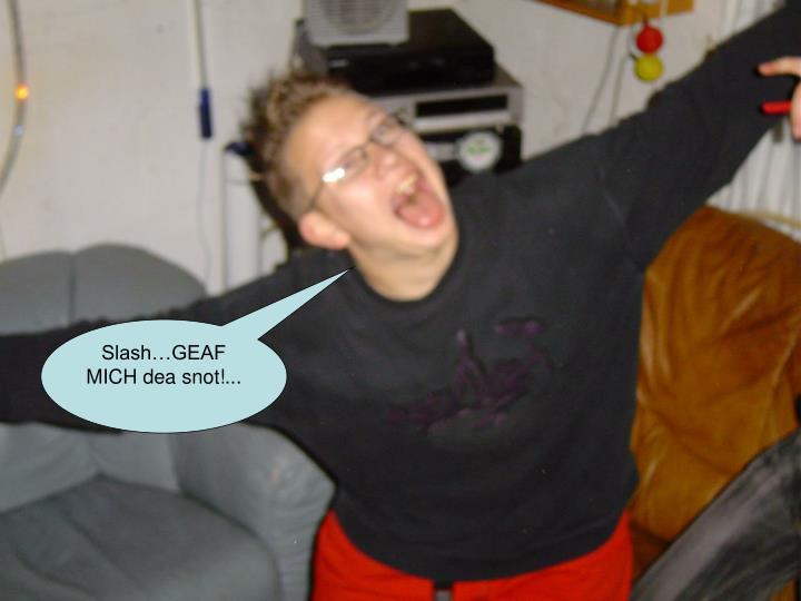 Slash…GEAF MICH dea snot!...