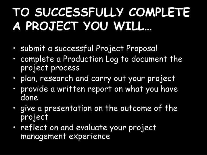 TO SUCCESSFULLY COMPLETE A PROJECT YOU WILL…