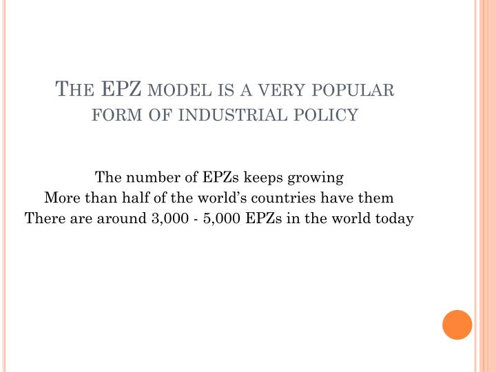 The EPZ model is a very popular form of industrial policy