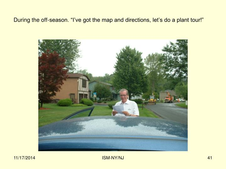 """During the off-season. """"I've got the map and directions, let's do a plant tour!"""""""