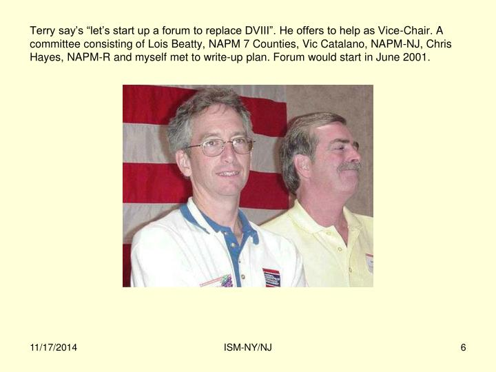 """Terry say's """"let's start up a forum to replace DVIII"""". He offers to help as Vice-Chair. A committee consisting of Lois Beatty, NAPM 7 Counties, Vic Catalano, NAPM-NJ, Chris Hayes, NAPM-R and myself met to write-up plan. Forum would start in June 2001."""