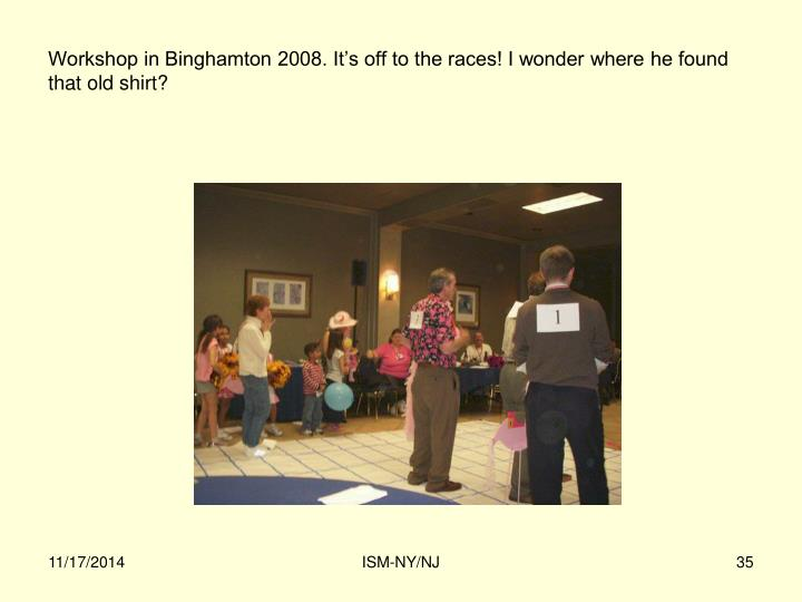 Workshop in Binghamton 2008. It's off to the races! I wonder where he found that old shirt?