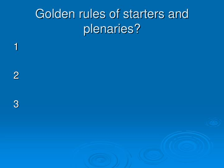 Golden rules of starters and plenaries?