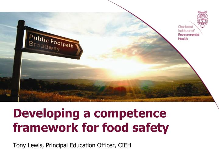 Developing a competence framework for food safety tony lewis principal education officer cieh