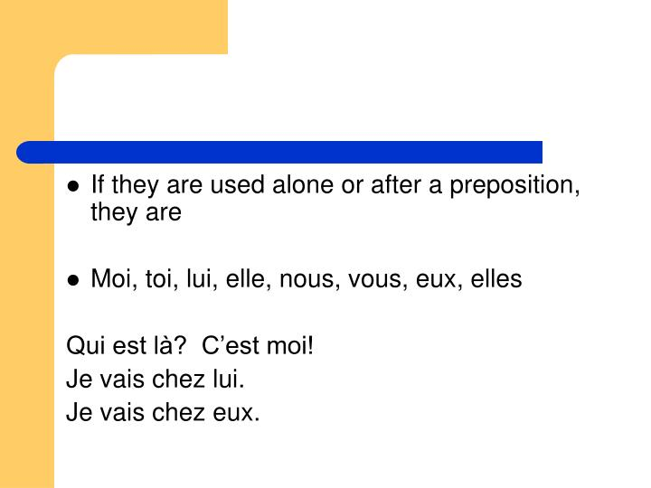 If they are used alone or after a preposition, they are
