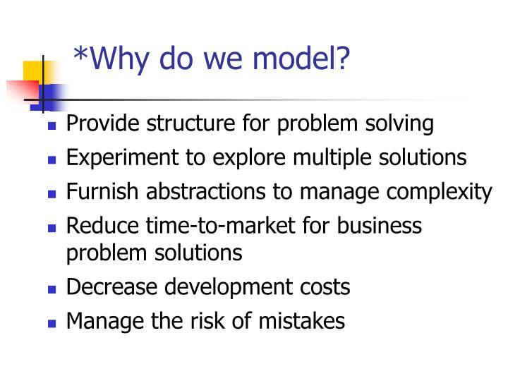 *Why do we model?