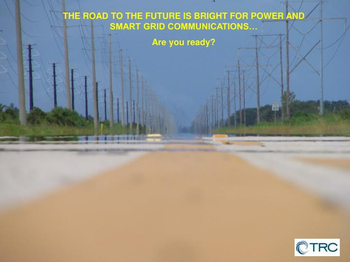 THE ROAD TO THE FUTURE IS BRIGHT FOR POWER AND SMART GRID COMMUNICATIONS…
