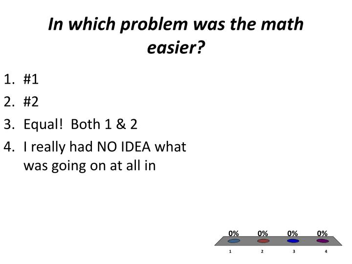 In which problem was the math easier?