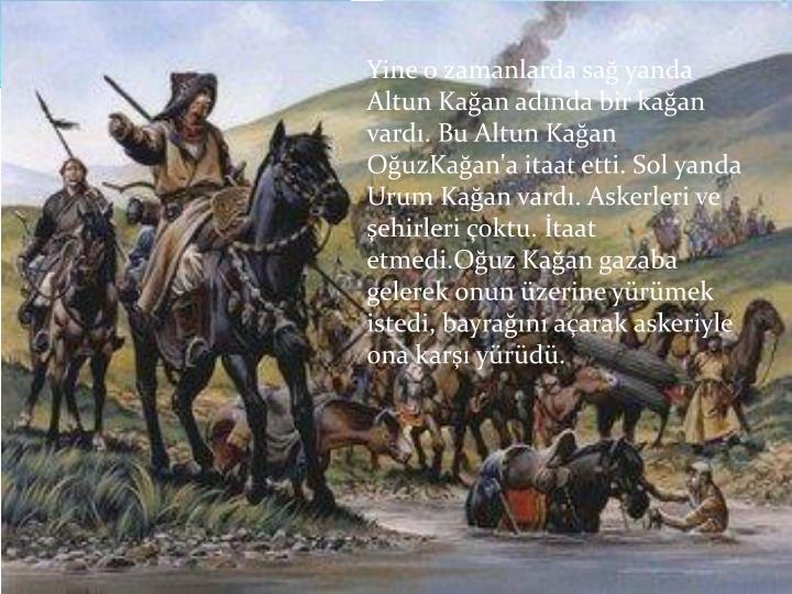 Yine o zamanlarda sağ yanda Altun Kağan adında bir kağan vardı. Bu Altun Kağan OğuzKağan'a itaat etti. Sol yanda Urum Kağan vardı. Askerleri ve şehirleri çoktu. İtaat etmedi.Oğuz Kağan gazaba gelerek onun üzerine yürümek istedi, bayrağını açarak askeriyle ona karşı yürüdü.