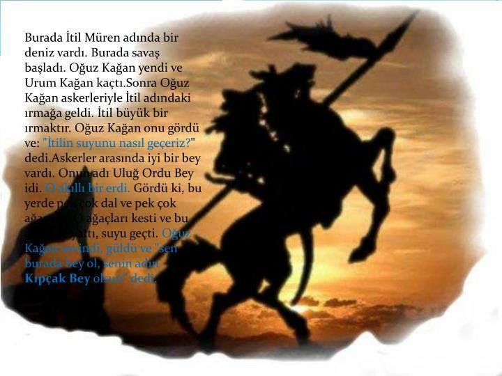Burada İtil Müren adında bir deniz vardı. Burada savaş başladı. Oğuz Kağan yendi ve Urum Kağan kaçtı.Sonra Oğuz Kağan askerleriyle İtil adındaki ırmağa geldi. İtil büyük bir ırmaktır. Oğuz Kağan onu gördü ve: