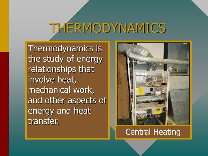 Thermodynamics is the study of energy relationships that involve heat, mechanical work, and other aspects of energy and heat transfer.