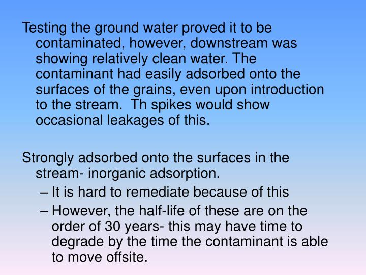 Testing the ground water proved it to be contaminated, however, downstream was showing relatively clean water. The contaminant had easily adsorbed onto the surfaces of the grains, even upon introduction to the stream.  Th spikes would show occasional leakages of this.