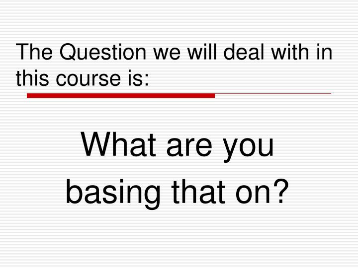 The Question we will deal with in this course is: