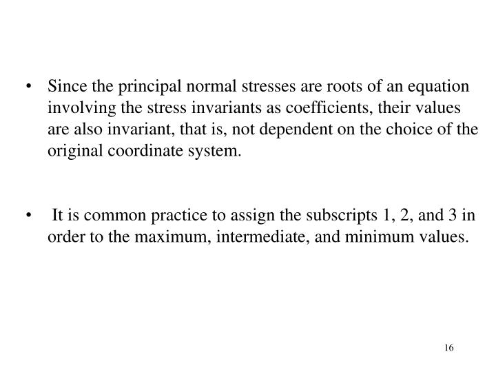 Since the principal normal stresses are roots of an equation involving the stress invariants as coefficients, their values are also invariant, that is, not dependent on the choice of the original coordinate system.
