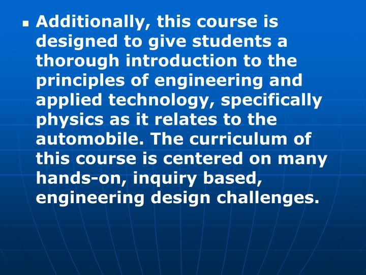 Additionally, this course is designed to give students a thorough introduction to the principles of engineering and applied technology, specifically physics as it relates to the automobile. The curriculum of this course is centered on many hands-on, inquiry based, engineering design challenges.