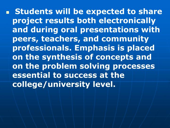 Students will be expected to share project results both electronically and during oral presentations with peers, teachers, and community professionals. Emphasis is placed on the synthesis of concepts and on the problem solving processes essential to success at the college/university level.