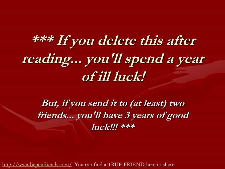 *** If you delete this after reading... you'll spend a year of ill luck!
