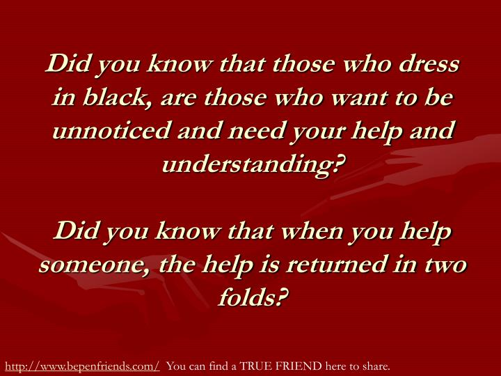 Did you know that those who dress in black, are those who want to be unnoticed and need your help and understanding?