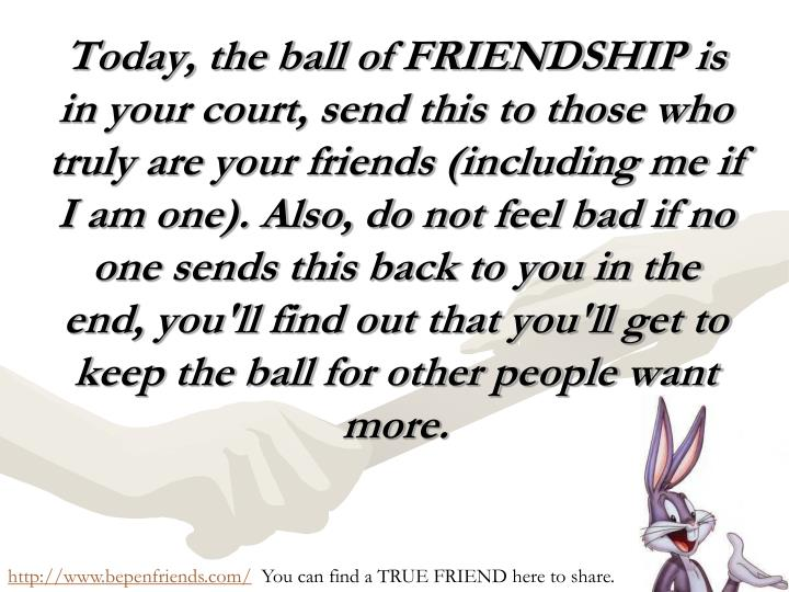 Today, the ball of FRIENDSHIP is in your court, send this to those who truly are your friends (including me if I am one). Also, do not feel bad if no one sends this back to you in the end, you'll find out that you'll get to keep the ball for other people want more.