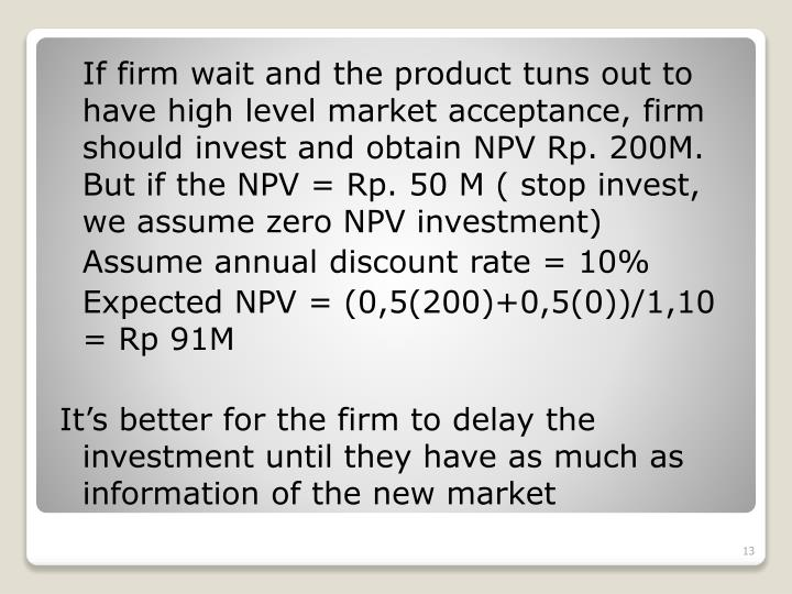 If firm wait and the product tuns out to have high level market acceptance, firm should invest and obtain NPV Rp. 200M. But if the NPV = Rp. 50 M ( stop invest, we assume zero NPV investment)