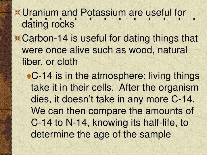 Uranium and Potassium are useful for dating rocks