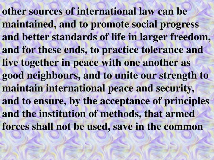 other sources of international law can be maintained, and to promote social progress and better standards of life in larger freedom, and for these ends, to practice tolerance and live together in peace with one another as good neighbours, and to unite our strength to maintain international peace and security, and to ensure, by the acceptance of principles and the institution of methods, that armed forces shall not be used, save in the common