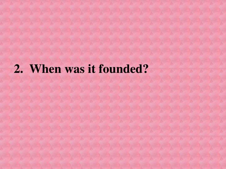 2.  When was it founded?