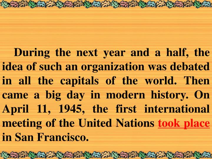 During the next year and a half, the idea of such an organization was debated in all the capitals of the world. Then came a big day in modern history. On April 11, 1945, the first international meeting of the United Nations