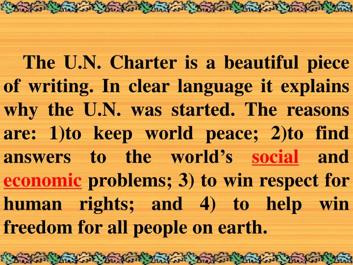 The U.N. Charter is a beautiful piece of writing. In clear language it explains why the U.N. was started. The reasons are: 1)to keep world peace; 2)to find answers to the world's