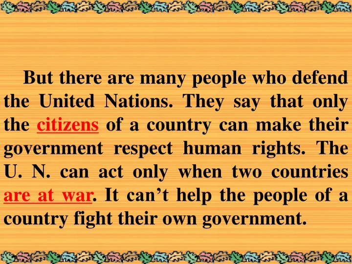 But there are many people who defend the United Nations. They say that only the