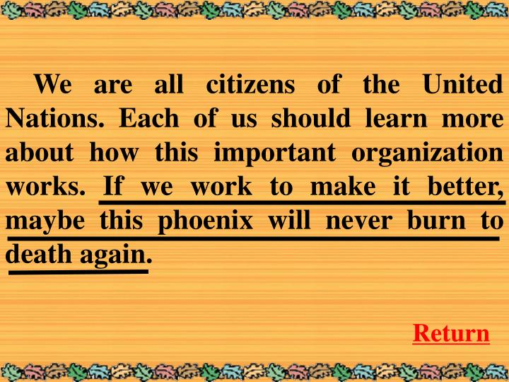 We are all citizens of the United Nations. Each of us should learn more about how this important organization works. If we work to make it better, maybe this phoenix will never burn to death again.