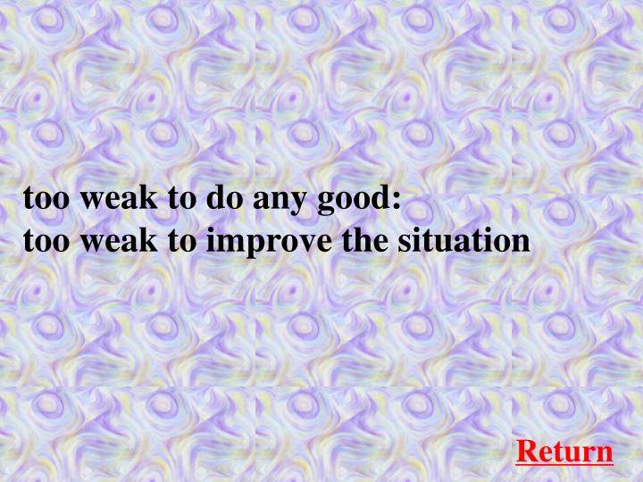 too weak to do any good: