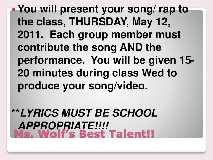 You will present your song/ rap to the class, THURSDAY, May 12, 2011.  Each group member must contribute the song AND the performance.  You will be given 15-20 minutes during