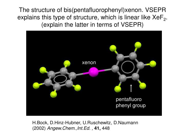 The structure of bis(pentafluorophenyl)xenon. VSEPR explains this type of structure, which is linear like XeF