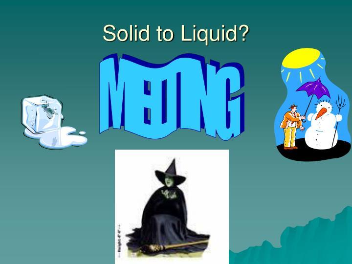 Solid to Liquid?