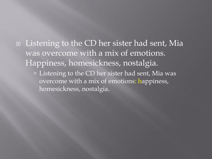 Listening to the CD her sister had sent, Mia was overcome with a mix of emotions.  Happiness, homesickness, nostalgia.