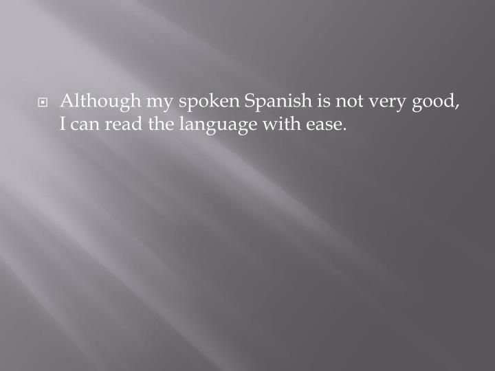 Although my spoken Spanish is not very good, I can read the language with ease.