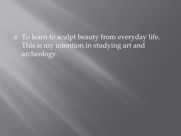 To learn to sculpt beauty from everyday life.  This is my intention in studying art and archeology.