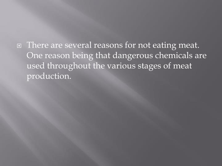 There are several reasons for not eating meat.  One reason being that dangerous chemicals are used throughout the various stages of meat production.
