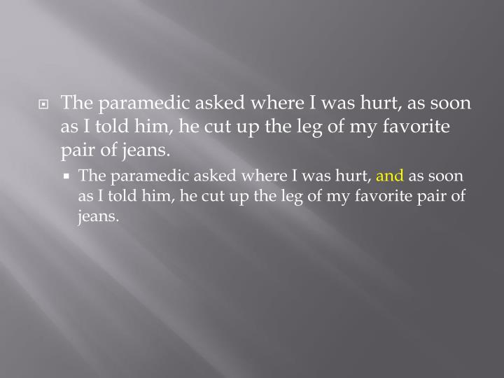 The paramedic asked where I was hurt, as soon as I told him, he cut up the leg of my favorite pair of jeans.