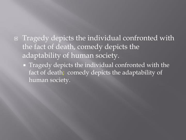 Tragedy depicts the individual confronted with the fact of death, comedy depicts the adaptability of human society.