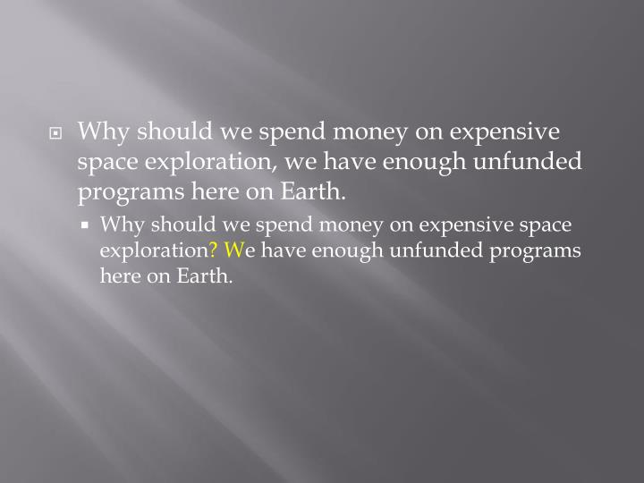 Why should we spend money on expensive space exploration, we have enough unfunded programs here on Earth.