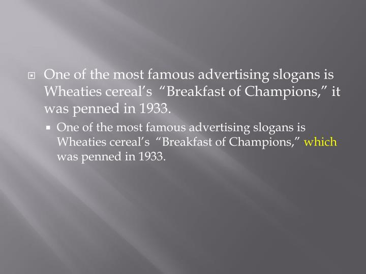 "One of the most famous advertising slogans is Wheaties cereal's  ""Breakfast of Champions,"" it was penned in 1933."